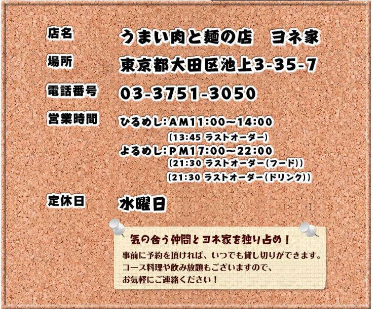 うまい肉と麺の店ヨネ家東京都大田区池上3-35-7TEL:03-3751-3050定休日月曜日